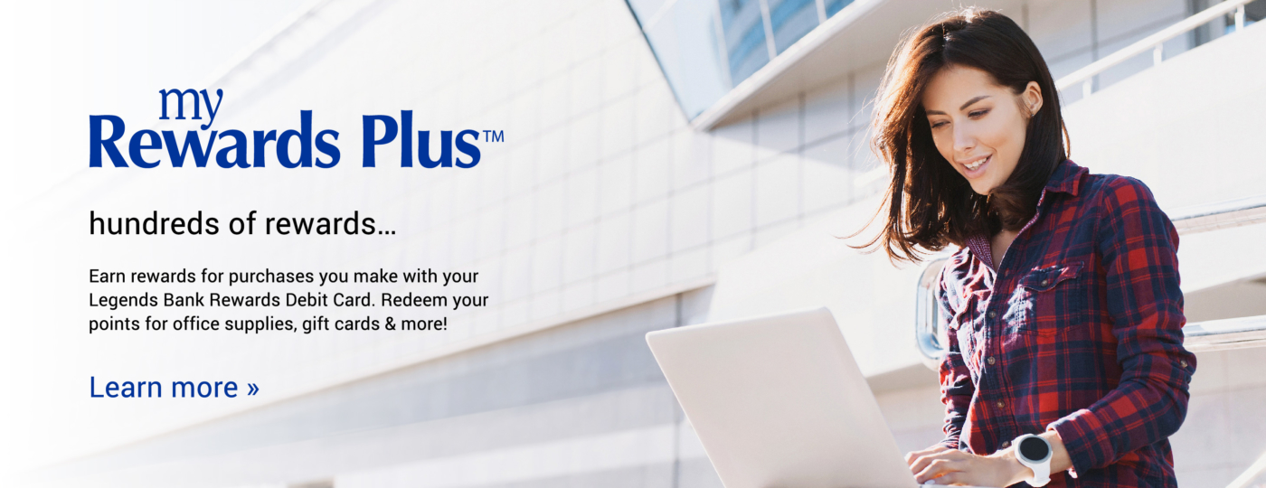 My Rewards Plus. hundreds of rewards...Earn rewards for purchases you make with your Legends Bank Rewards Debit Card. Redeem your points for office supplies, gift cards & more! Learn more >>