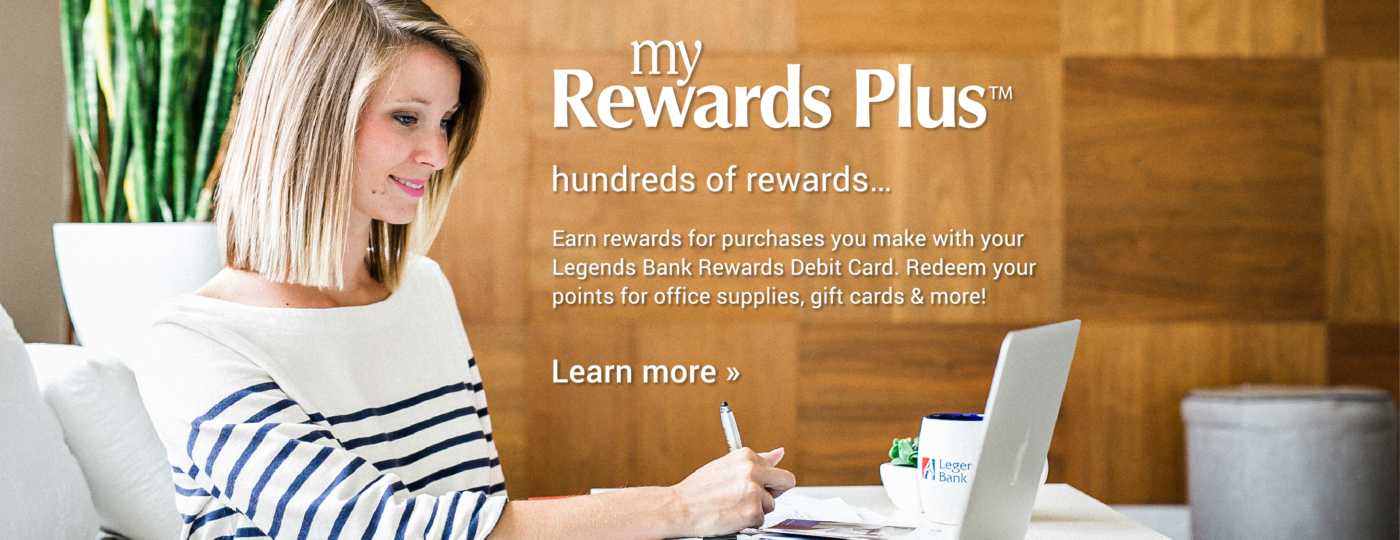 My Rewards Plus. hundreds of rewards...Earn rewards for purchases you make with your Legends Bank Rewards Debit Card. Redeen your points for office supplies, gift cards & more! Click here to Learn more >>