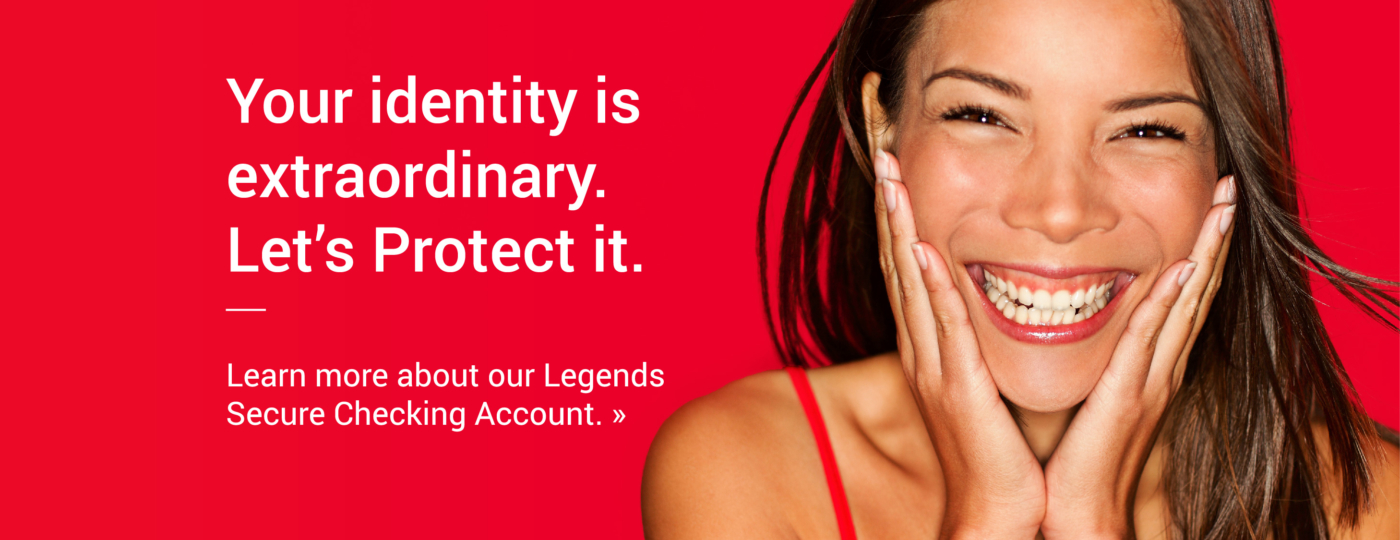 Your identity is extraordinary. Let's Protect it. Learn more about our Legends Secure Checking Account. >>
