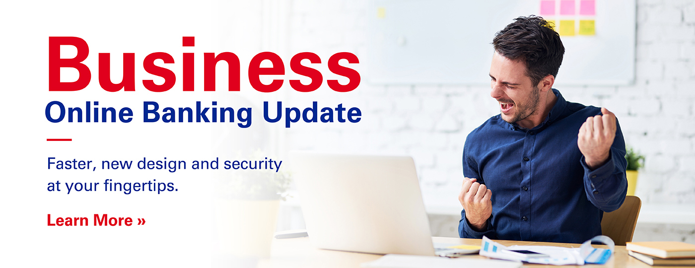 Business Online Banking - Faster, new design and security at your fingertips. Learn More >